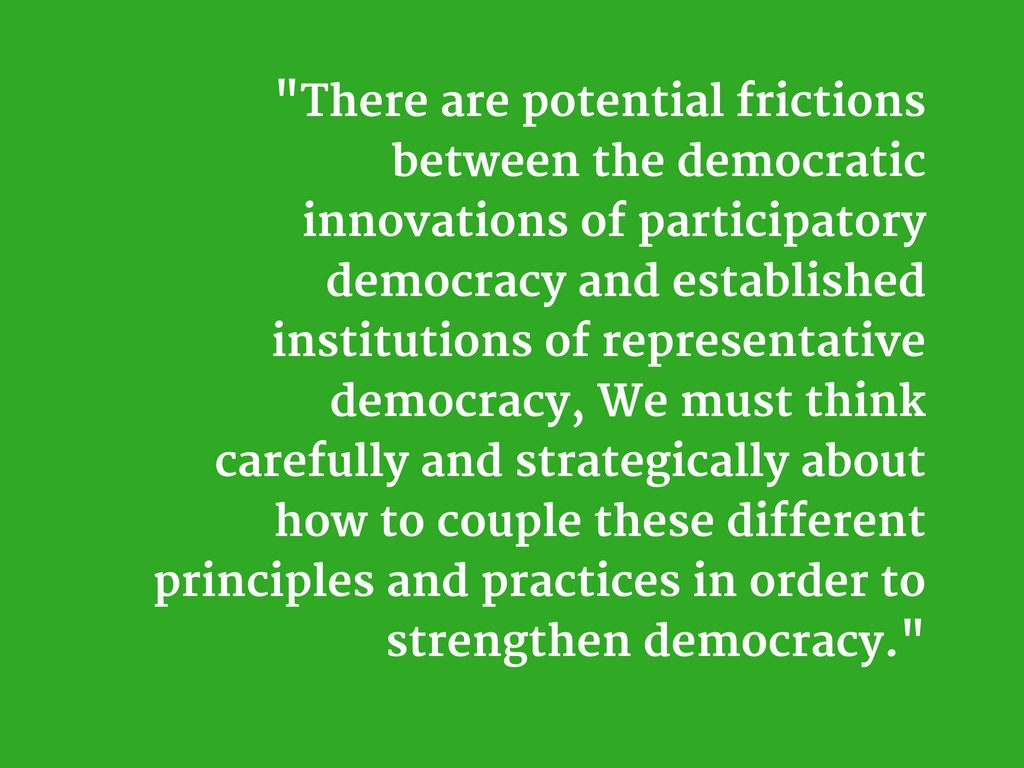"""There are potential frictions between the democratic innovations of participatory democracy and established institutions of representative democracy, We must think carefully and strategically about how to couple these different principles and practices in order to strengthen democracy."""