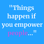 "Graphic with quote stating ""Things happen if you empower people..."""